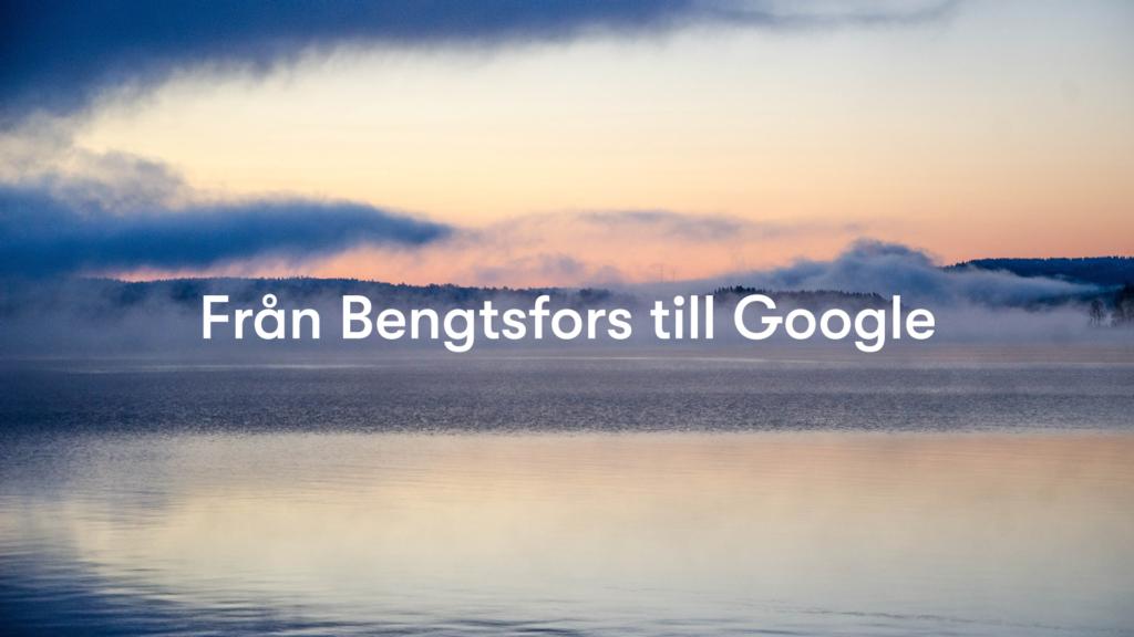 Från Bengtsfors till Google.